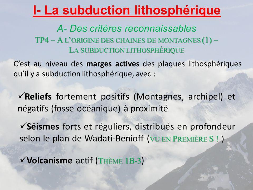 TP4 – A L ' ORIGINE DES CHAINES DE MONTAGNES (1) – L A SUBDUCTION LITHOSPHÉRIQUE I- La subduction lithosphérique A- Des critères reconnaissables Reliefs fortement positifs (Montagnes, archipel) et négatifs (fosse océanique) à proximité VU EN P REMIÈRE S .