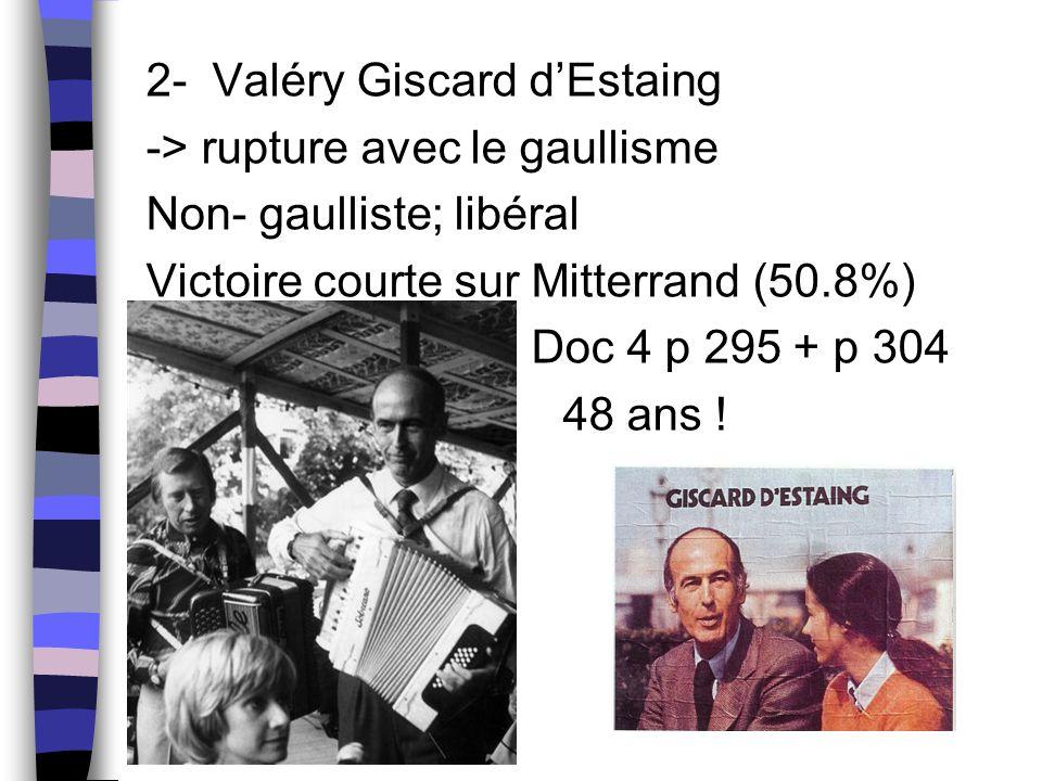 2- Valéry Giscard d'Estaing -> rupture avec le gaullisme Non- gaulliste; libéral Victoire courte sur Mitterrand (50.8%) Doc 4 p 295 + p 304 48 ans !