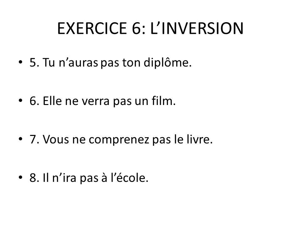 EXERCICE 6: L'INVERSION 5.Tu n'auras pas ton diplôme.