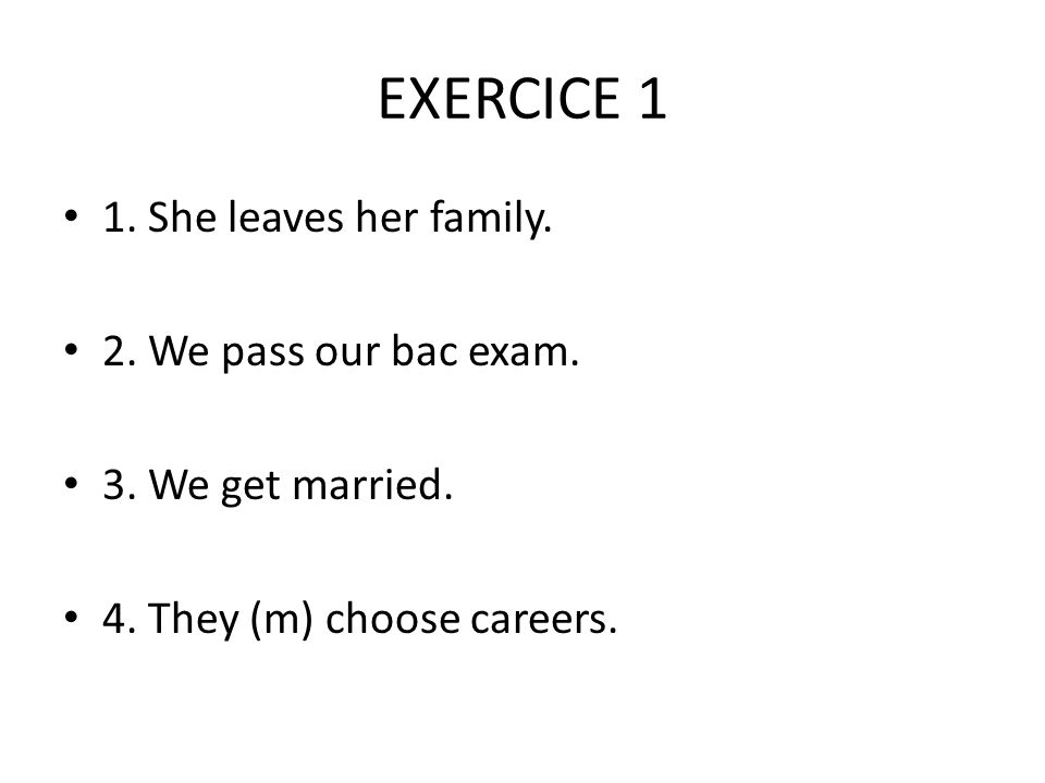 EXERCICE 1 1. She leaves her family. 2. We pass our bac exam.