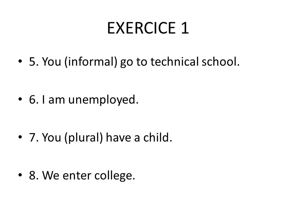 EXERCICE 1 5. You (informal) go to technical school.