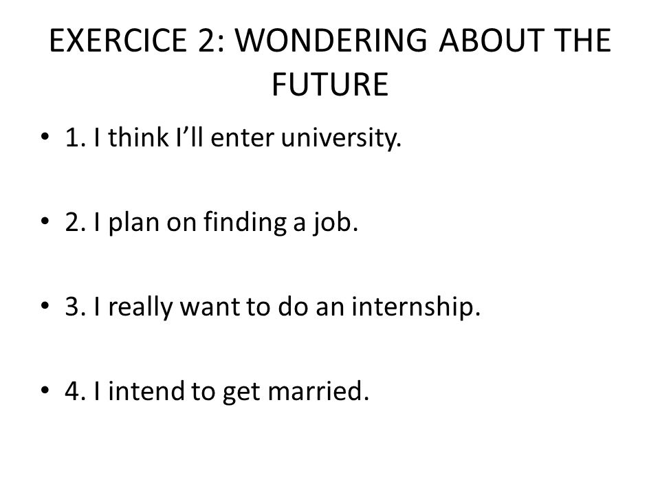 EXERCICE 2: WONDERING ABOUT THE FUTURE 1. I think I'll enter university.