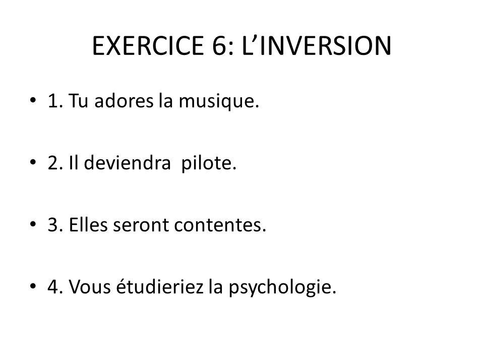 EXERCICE 6: L'INVERSION 1.Tu adores la musique. 2.