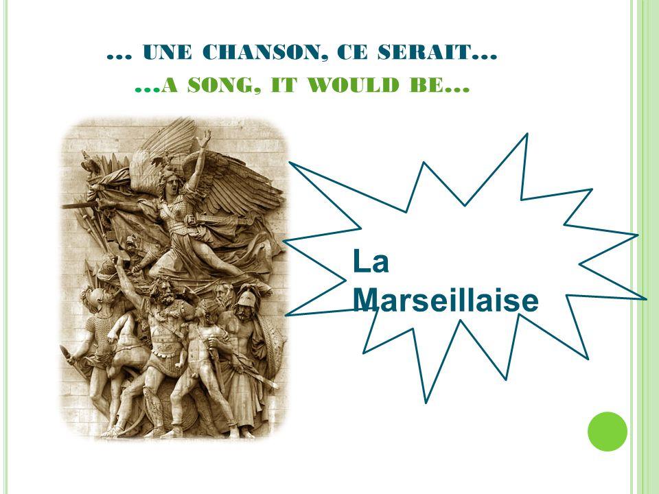… UNE CHANSON, CE SERAIT … … A SONG, IT WOULD BE... La Marseillaise