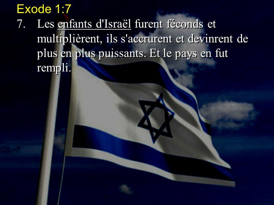 Exode 1:7 7.Les enfants d'Israël furent féconds et multiplièrent, ils s'accrurent et devinrent de plus en plus puissants. Et le pays en fut rempli. Ex