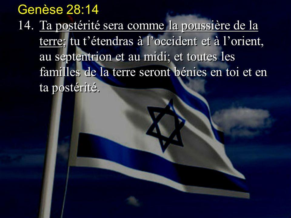 Genèse 28:14 14.Ta postérité sera comme la poussière de la terre; tu t'étendras à l'occident et à l'orient, au septentrion et au midi; et toutes les f
