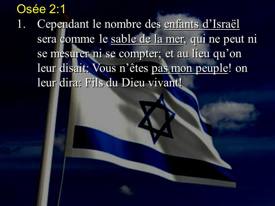 Osée 2:1 1.Cependant le nombre des enfants d'Israël sera comme le sable de la mer, qui ne peut ni se mesurer ni se compter; et au lieu qu'on leur disa
