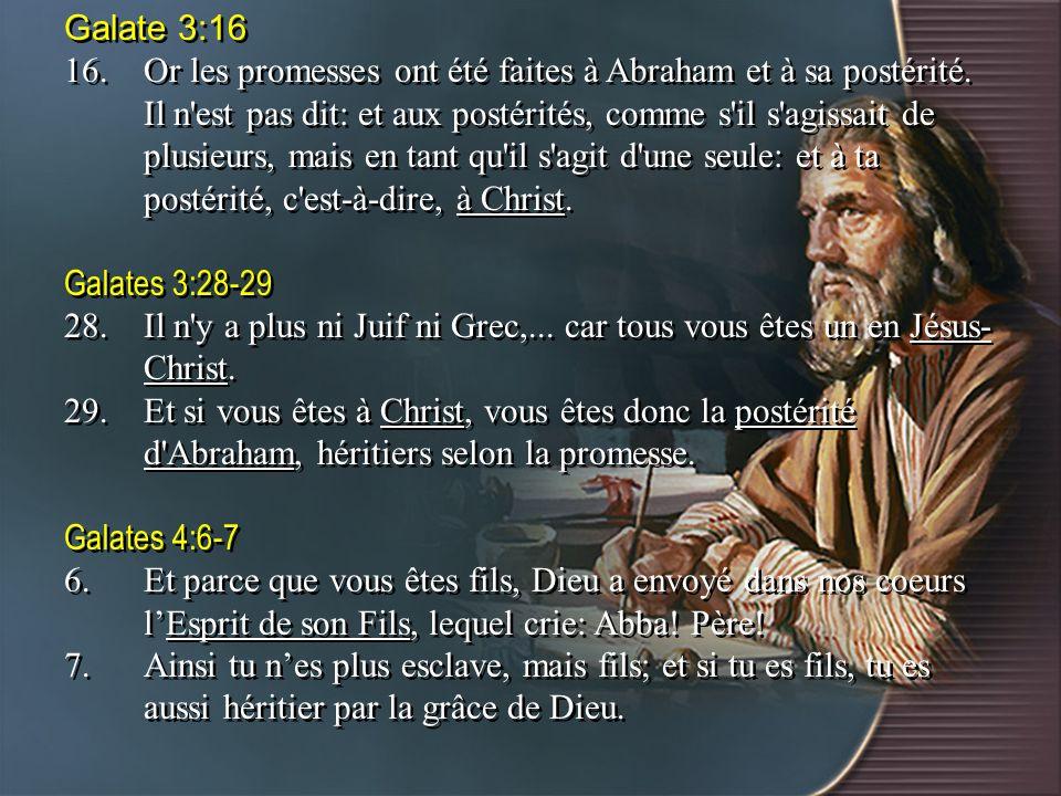 Galate 3:16 16.Or les promesses ont été faites à Abraham et à sa postérité. Il n'est pas dit: et aux postérités, comme s'il s'agissait de plusieurs, m