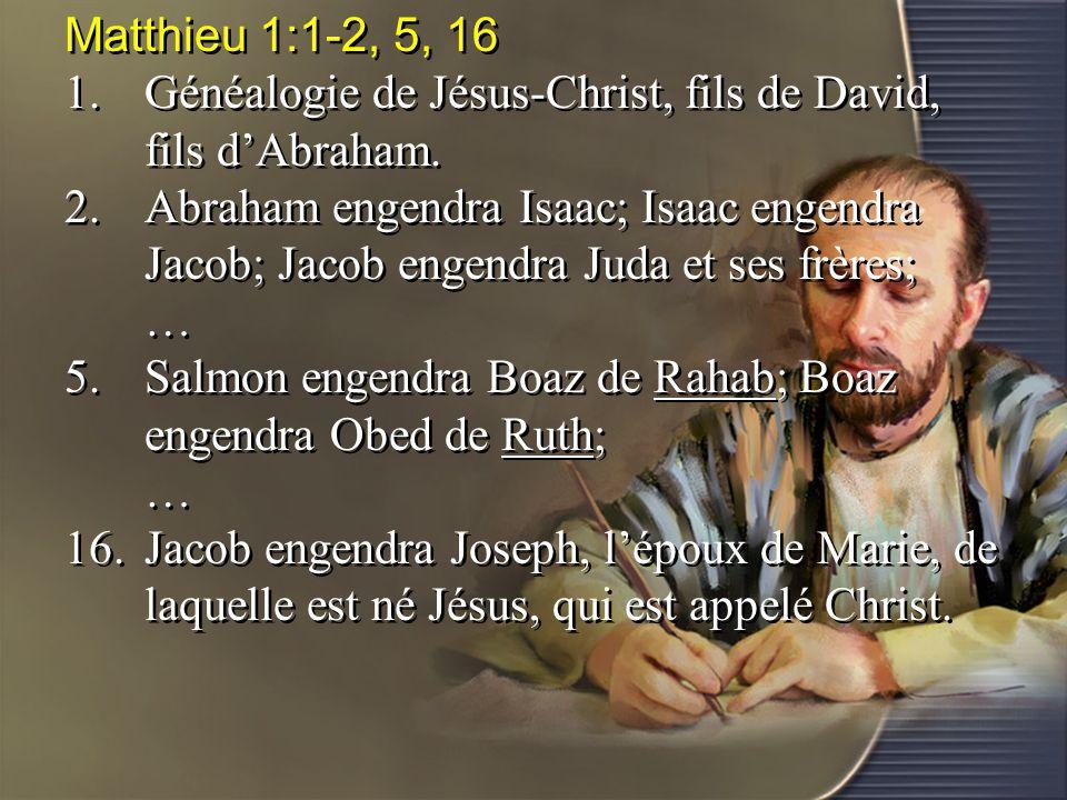 Matthieu 1:1-2, 5, 16 1.Généalogie de Jésus-Christ, fils de David, fils d'Abraham. 2.Abraham engendra Isaac; Isaac engendra Jacob; Jacob engendra Juda