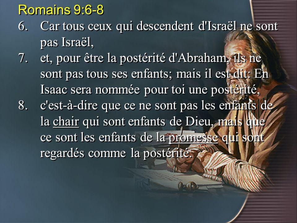 Romains 9:6-8 6.Car tous ceux qui descendent d'Israël ne sont pas Israël, 7.et, pour être la postérité d'Abraham, ils ne sont pas tous ses enfants; ma