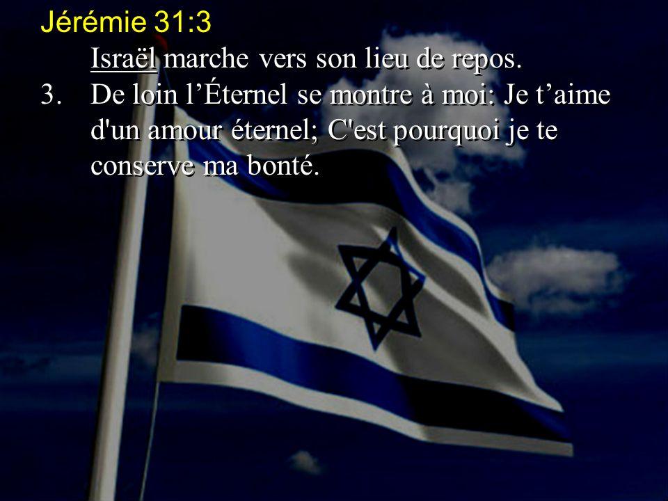 Jérémie 31:3 Israël marche vers son lieu de repos. 3.De loin l'Éternel se montre à moi: Je t'aime d'un amour éternel; C'est pourquoi je te conserve ma