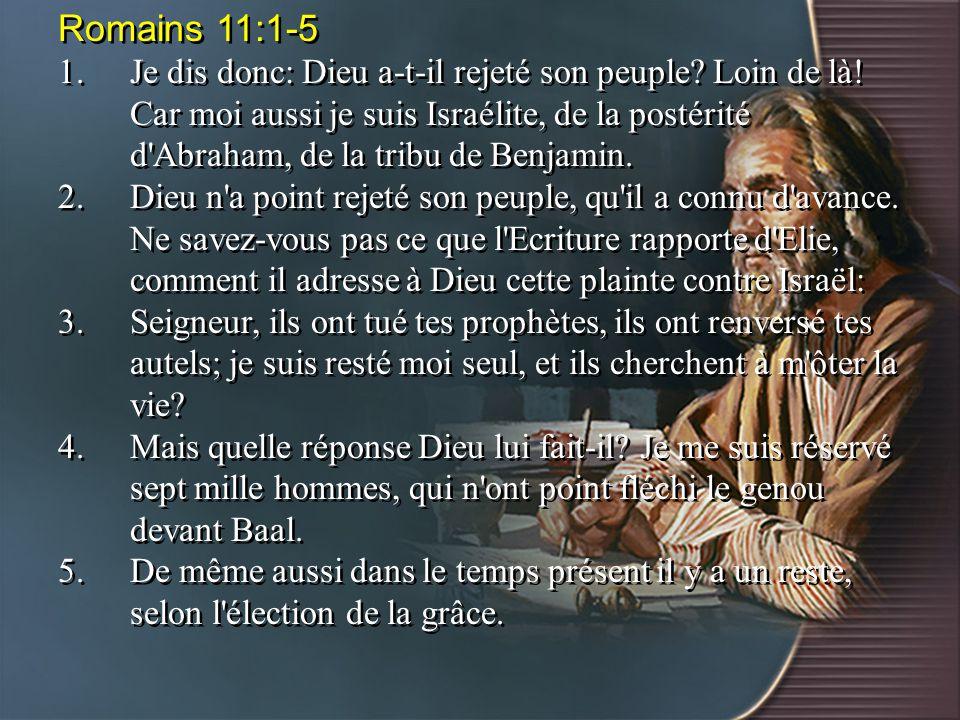 Romains 11:1-5 1.Je dis donc: Dieu a-t-il rejeté son peuple? Loin de là! Car moi aussi je suis Israélite, de la postérité d'Abraham, de la tribu de Be