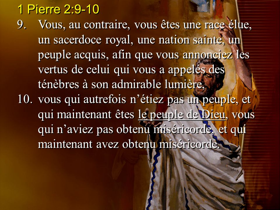 1 Pierre 2:9-10 9.Vous, au contraire, vous êtes une race élue, un sacerdoce royal, une nation sainte, un peuple acquis, afin que vous annonciez les ve