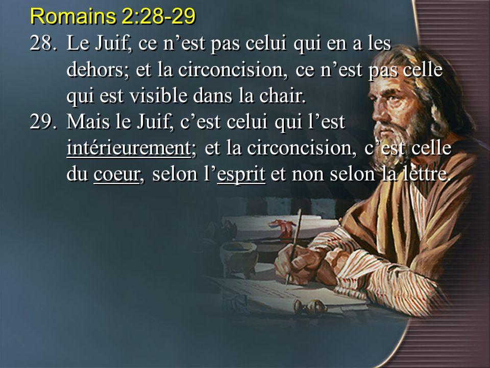 Romains 2:28-29 28.Le Juif, ce n'est pas celui qui en a les dehors; et la circoncision, ce n'est pas celle qui est visible dans la chair. 29.Mais le J