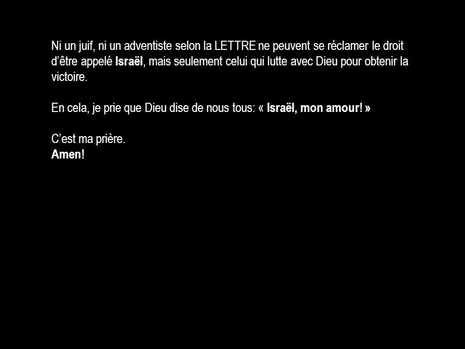 Ni un juif, ni un adventiste selon la LETTRE ne peuvent se réclamer le droit d'être appelé Israël, mais seulement celui qui lutte avec Dieu pour obten