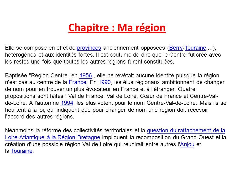 Chapitre : Ma région Elle se compose en effet de provinces anciennement opposées (Berry-Touraine,...), hétérogènes et aux identités fortes.