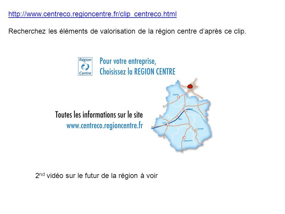 http://www.centreco.regioncentre.fr/clip_centreco.html Recherchez les éléments de valorisation de la région centre d'après ce clip. 2 nd vidéo sur le