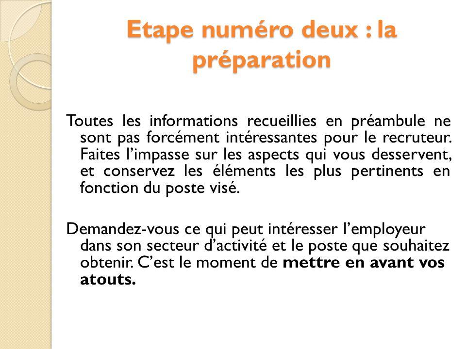 Etape numéro deux : la préparation Toutes les informations recueillies en préambule ne sont pas forcément intéressantes pour le recruteur.