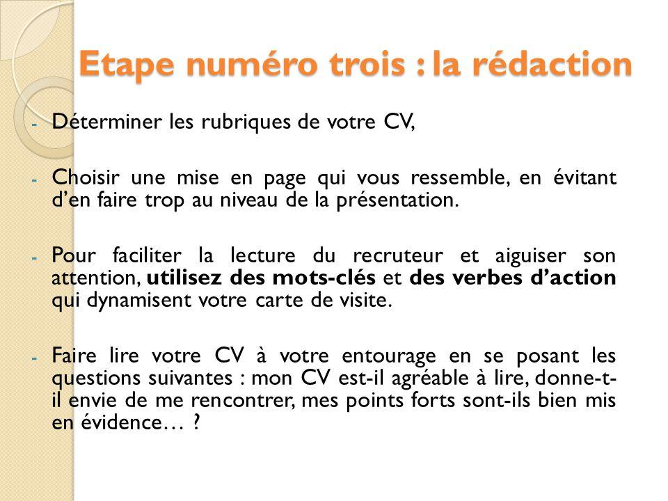 Etape numéro trois : la rédaction - Déterminer les rubriques de votre CV, - Choisir une mise en page qui vous ressemble, en évitant d'en faire trop au niveau de la présentation.
