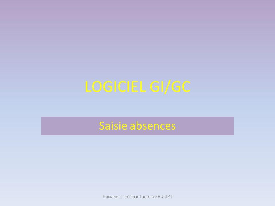 LOGICIEL GI/GC Saisie absences Document créé par Laurence BURLAT
