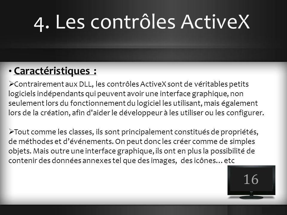 4. Les contrôles ActiveX 16 Caractéristiques :  Contrairement aux DLL, les contrôles ActiveX sont de véritables petits logiciels indépendants qui peu