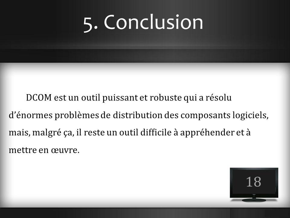 5. Conclusion 18 DCOM est un outil puissant et robuste qui a résolu d'énormes problèmes de distribution des composants logiciels, mais, malgré ça, il