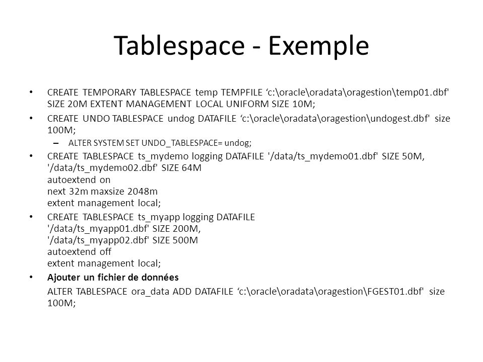 Tablespace - Exemple CREATE TEMPORARY TABLESPACE temp TEMPFILE 'c:\oracle\oradata\oragestion\temp01.dbf SIZE 20M EXTENT MANAGEMENT LOCAL UNIFORM SIZE 10M; CREATE UNDO TABLESPACE undog DATAFILE 'c:\oracle\oradata\oragestion\undogest.dbf size 100M; – ALTER SYSTEM SET UNDO_TABLESPACE= undog; CREATE TABLESPACE ts_mydemo logging DATAFILE /data/ts_mydemo01.dbf SIZE 50M, /data/ts_mydemo02.dbf SIZE 64M autoextend on next 32m maxsize 2048m extent management local; CREATE TABLESPACE ts_myapp logging DATAFILE /data/ts_myapp01.dbf SIZE 200M, /data/ts_myapp02.dbf SIZE 500M autoextend off extent management local; Ajouter un fichier de données ALTER TABLESPACE ora_data ADD DATAFILE 'c:\oracle\oradata\oragestion\FGEST01.dbf size 100M;