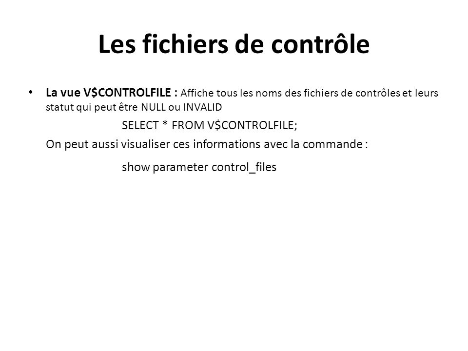Les fichiers de contrôle La vue V$CONTROLFILE : Affiche tous les noms des fichiers de contrôles et leurs statut qui peut être NULL ou INVALID SELECT * FROM V$CONTROLFILE; On peut aussi visualiser ces informations avec la commande : show parameter control_files