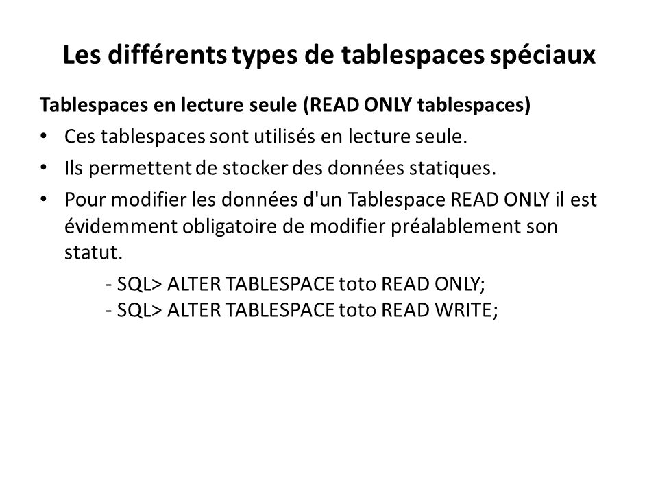 Les différents types de tablespaces spéciaux Tablespaces en lecture seule (READ ONLY tablespaces) Ces tablespaces sont utilisés en lecture seule.