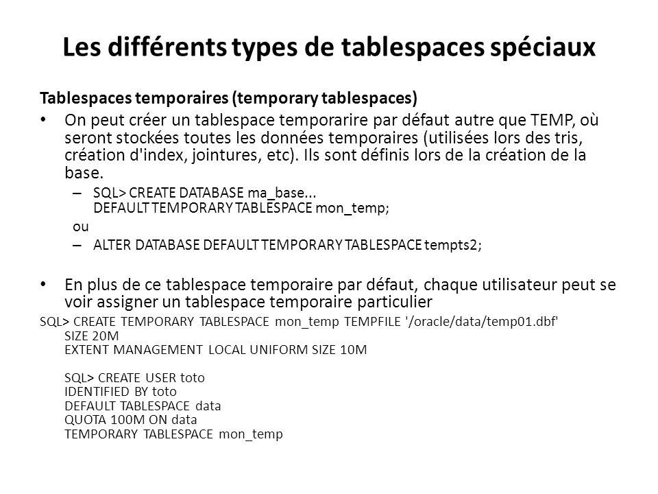 Les différents types de tablespaces spéciaux Tablespaces temporaires (temporary tablespaces) On peut créer un tablespace temporarire par défaut autre que TEMP, où seront stockées toutes les données temporaires (utilisées lors des tris, création d index, jointures, etc).