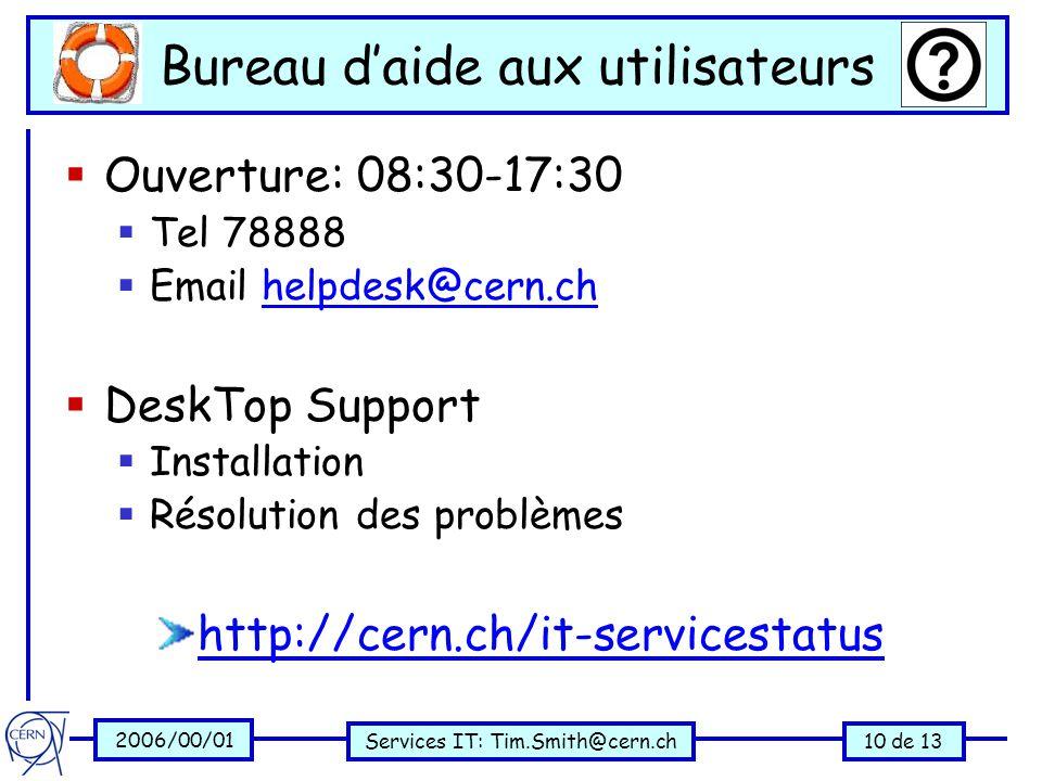 2006/00/01 Services IT: Tim.Smith@cern.ch10 de 13 Bureau d'aide aux utilisateurs  Ouverture: 08:30-17:30  Tel 78888  Email helpdesk@cern.chhelpdesk@cern.ch  DeskTop Support  Installation  Résolution des problèmes http://cern.ch/it-servicestatus