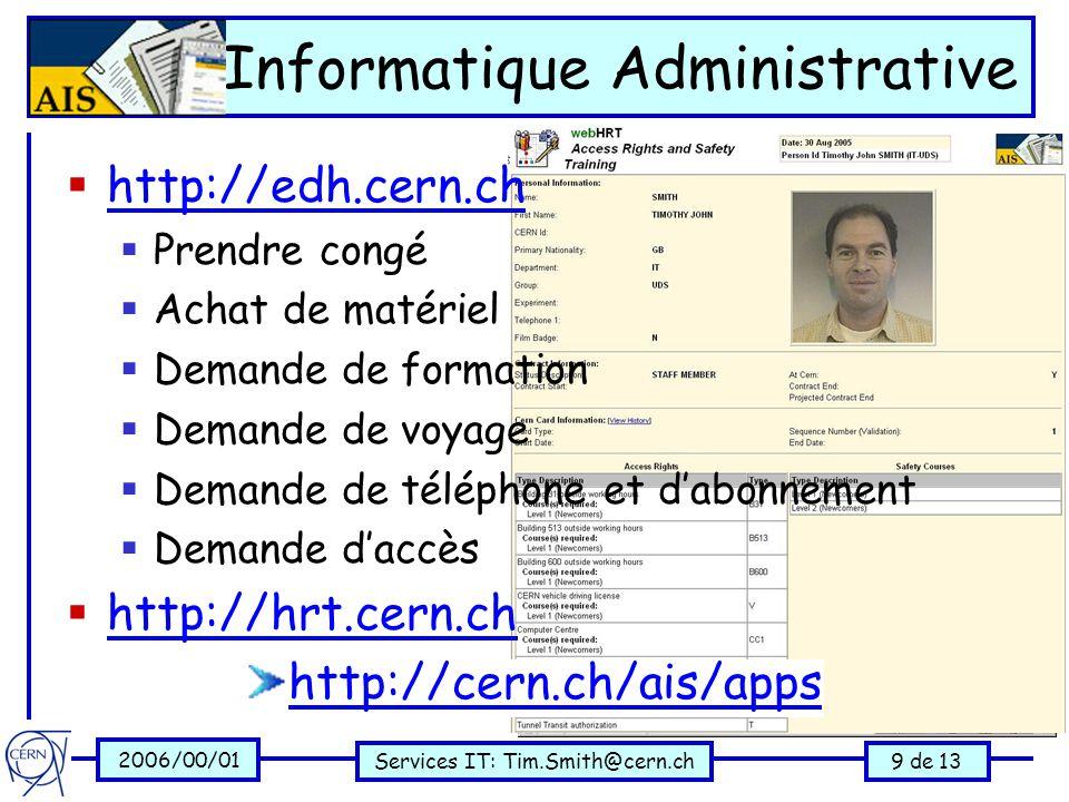 2006/00/01 Services IT: Tim.Smith@cern.ch9 de 13 Informatique Administrative  http://edh.cern.ch http://edh.cern.ch  Prendre congé  Achat de matériel  Demande de formation  Demande de voyage  Demande de téléphone et d'abonnement  Demande d'accès  http://hrt.cern.ch http://hrt.cern.ch http://cern.ch/ais/apps