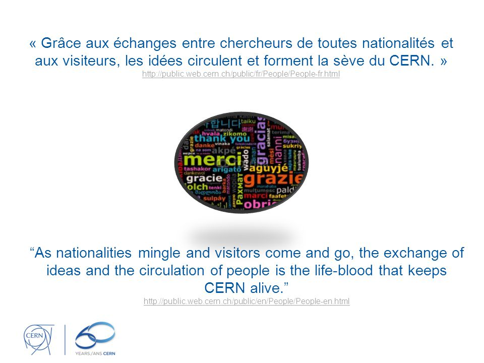 As nationalities mingle and visitors come and go, the exchange of ideas and the circulation of people is the life-blood that keeps CERN alive. http://public.web.cern.ch/public/en/People/People-en.html « Grâce aux échanges entre chercheurs de toutes nationalités et aux visiteurs, les idées circulent et forment la sève du CERN.