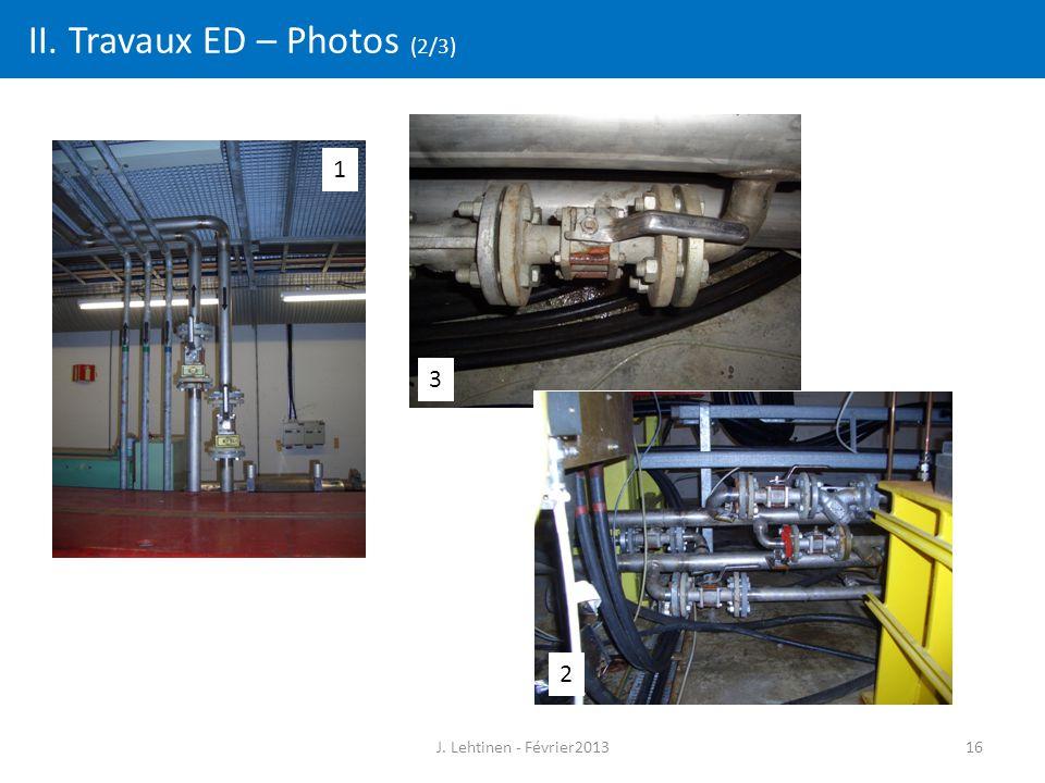 16 II. Travaux ED – Photos (2/3) J. Lehtinen - Février2013 1 2 3