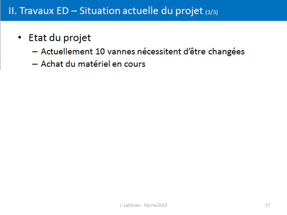 17 II. Travaux ED – Situation actuelle du projet (3/3) J. Lehtinen - Février2013