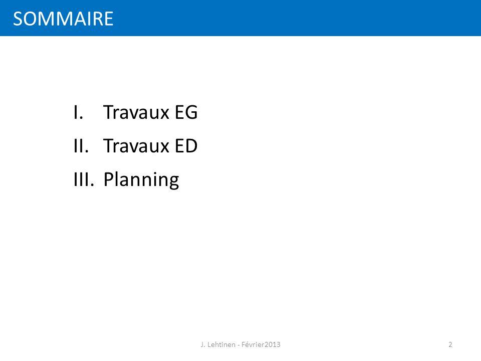 SOMMAIRE 2 I.Travaux EG II.Travaux ED III.Planning J. Lehtinen - Février2013