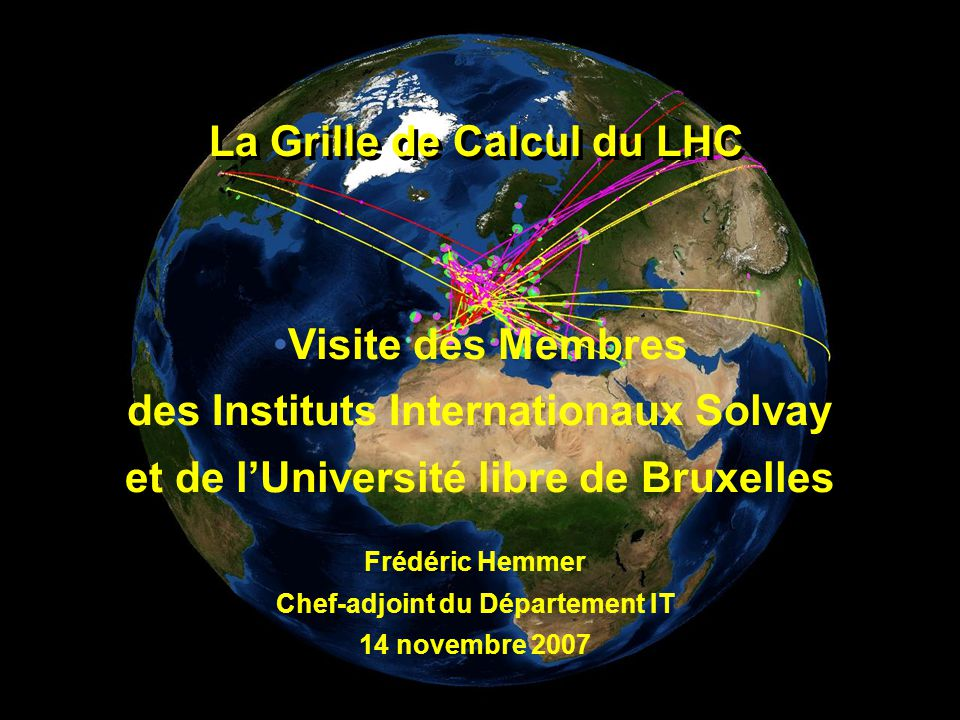 Frédéric Hemmer, CERN, Département ITLa Grille de Calcul du LHC – novembre 2007 Wolfgang von Rüden, CERN, IT Department Frédéric Hemmer Chef-adjoint du Département IT 14 novembre 2007 La Grille de Calcul du LHC Visite des Membres des Instituts Internationaux Solvay et de l'Université libre de Bruxelles