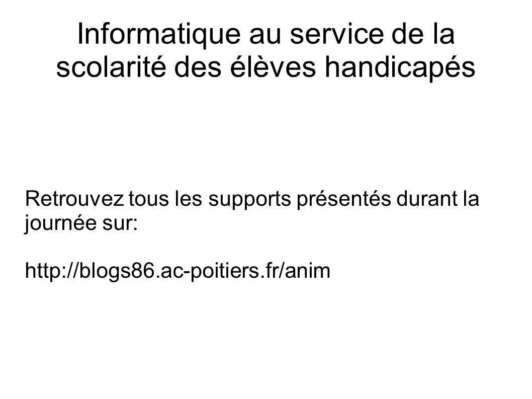 Retrouvez tous les supports présentés durant la journée sur: http://blogs86.ac-poitiers.fr/anim Informatique au service de la scolarité des élèves handicapés