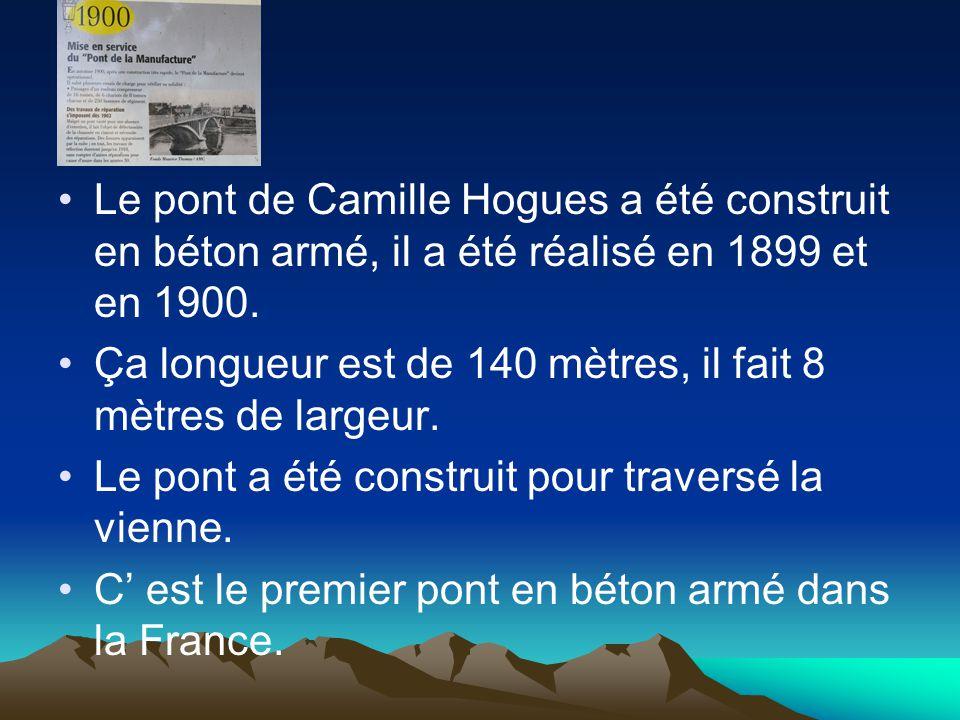 Le pont de Camille Hogues a été construit en béton armé, il a été réalisé en 1899 et en 1900. Ça longueur est de 140 mètres, il fait 8 mètres de large