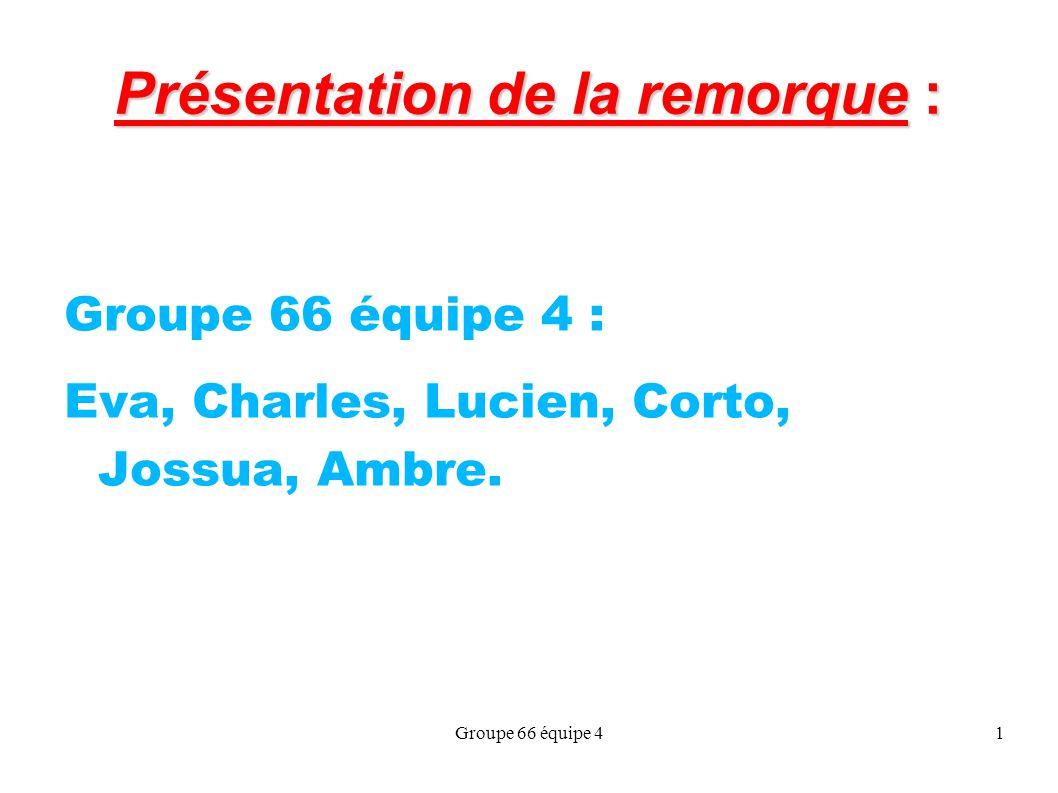 Groupe 66 équipe 41 Présentation de la remorque : Groupe 66 équipe 4 : Eva, Charles, Lucien, Corto, Jossua, Ambre.