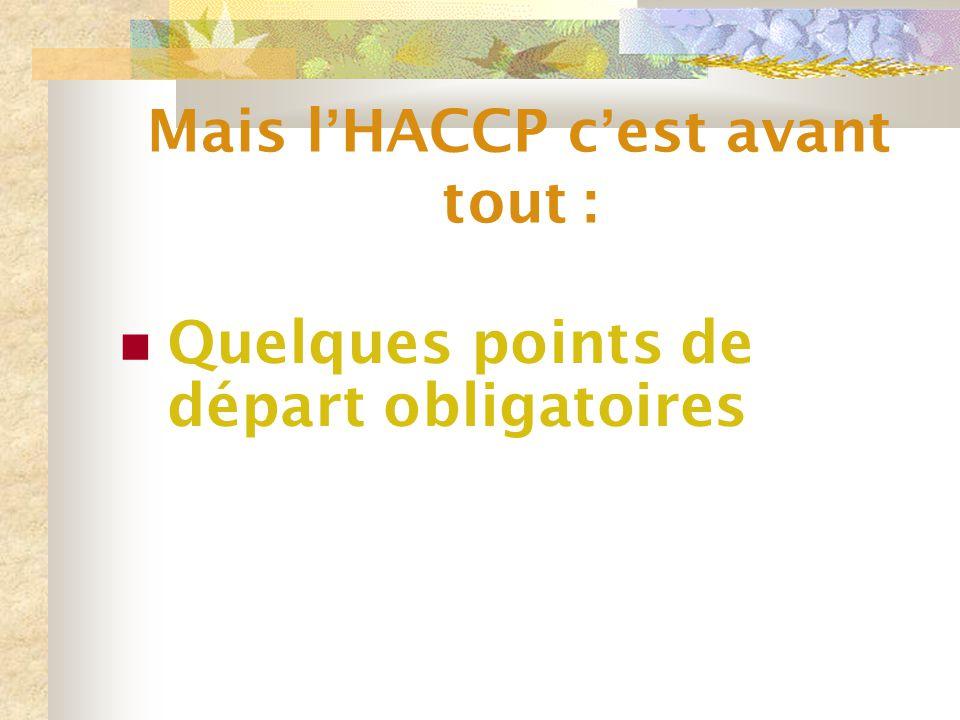 Mais l ' HACCP c ' est avant tout : Quelques points de départ obligatoires