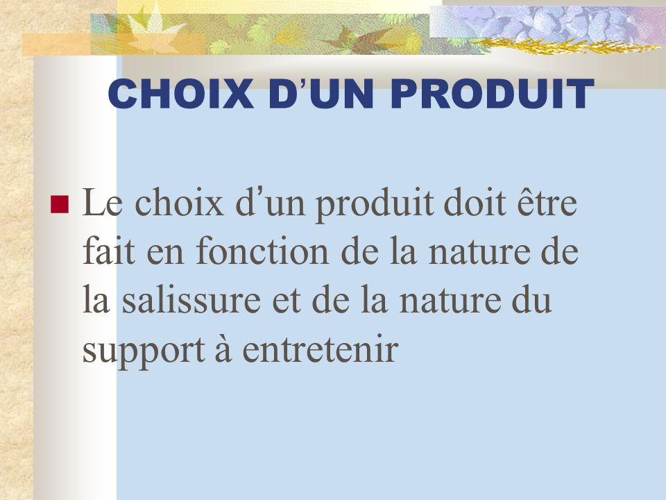 CHOIX D ' UN PRODUIT Le choix d ' un produit doit être fait en fonction de la nature de la salissure et de la nature du support à entretenir