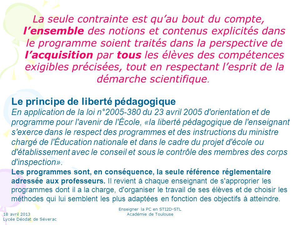 18 avril 2013 Lycée Déodat de Séverac Enseigner la PC en STI2D-STL Académie de Toulouse La seule contrainte est qu'au bout du compte, l'ensemble des notions et contenus explicités dans le programme soient traités dans la perspective de l'acquisition par tous les élèves des compétences exigibles précisées, tout en respectant l'esprit de la démarche scientifique.