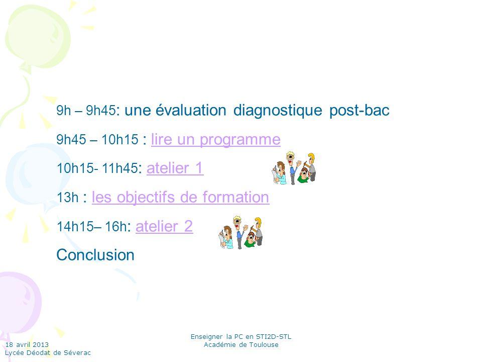 18 avril 2013 Lycée Déodat de Séverac Enseigner la PC en STI2D-STL Académie de Toulouse 9h – 9h45 : une évaluation diagnostique post-bac 9h45 – 10h15 : lire un programmelire un programme 10h15- 11h45 : atelier 1atelier 1 13h : les objectifs de formationles objectifs de formation 14h15– 16h : atelier 2atelier 2 Conclusion
