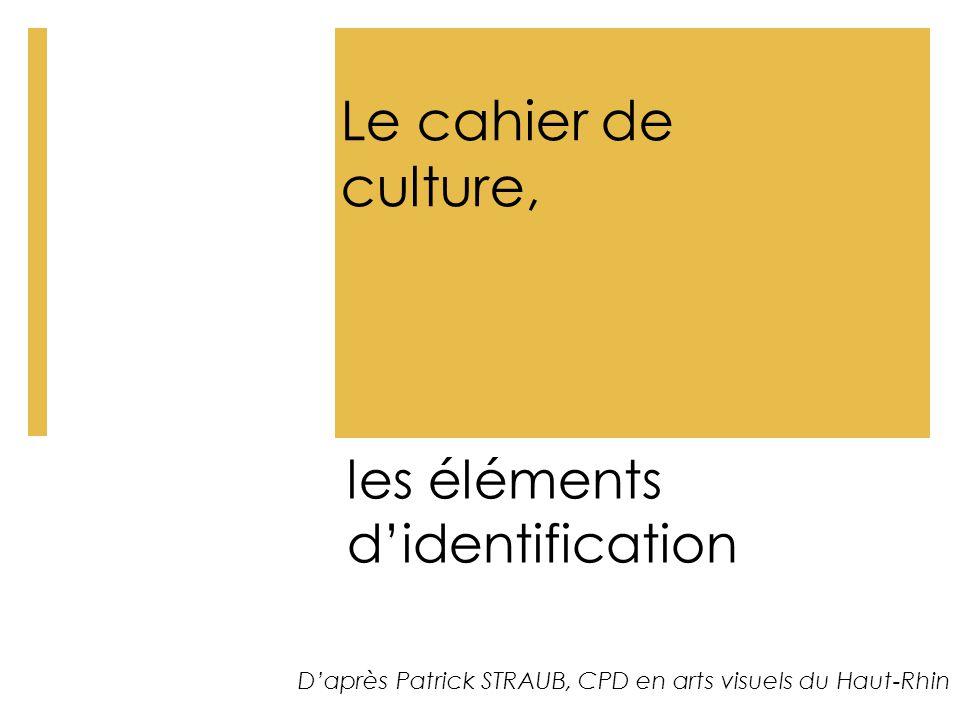 Le cahier de culture, les éléments d'identification D'après Patrick STRAUB, CPD en arts visuels du Haut-Rhin