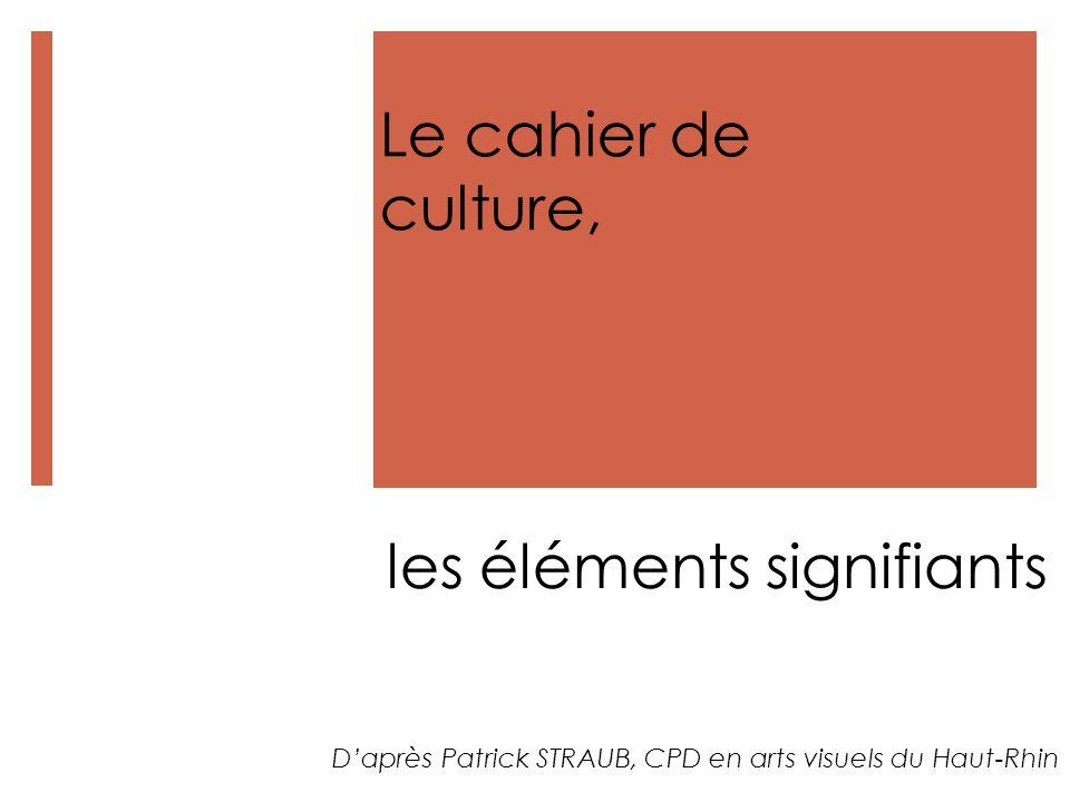 Le cahier de culture, les éléments signifiants D'après Patrick STRAUB, CPD en arts visuels du Haut-Rhin