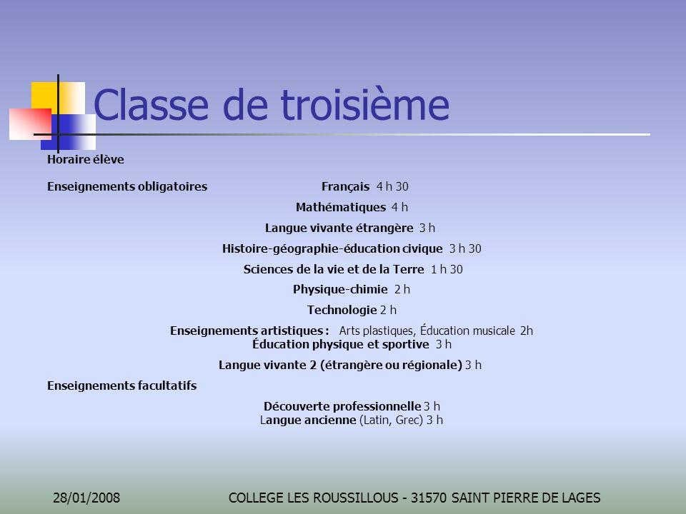 28/01/2008COLLEGE LES ROUSSILLOUS - 31570 SAINT PIERRE DE LAGES Classe de troisième Horaire élève Enseignements obligatoires Français 4 h 30 Mathémati