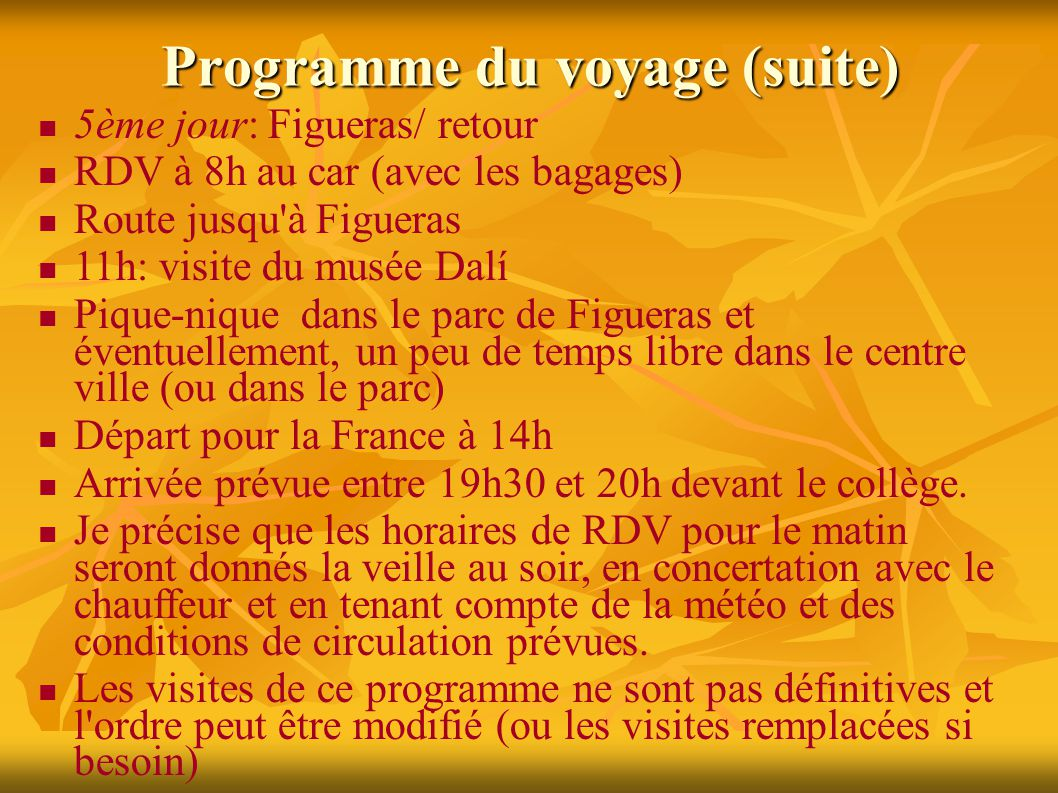 Programme du voyage (suite) 5ème jour: Figueras/ retour RDV à 8h au car (avec les bagages) Route jusqu à Figueras 11h: visite du musée Dalí Pique-nique dans le parc de Figueras et éventuellement, un peu de temps libre dans le centre ville (ou dans le parc) Départ pour la France à 14h Arrivée prévue entre 19h30 et 20h devant le collège.