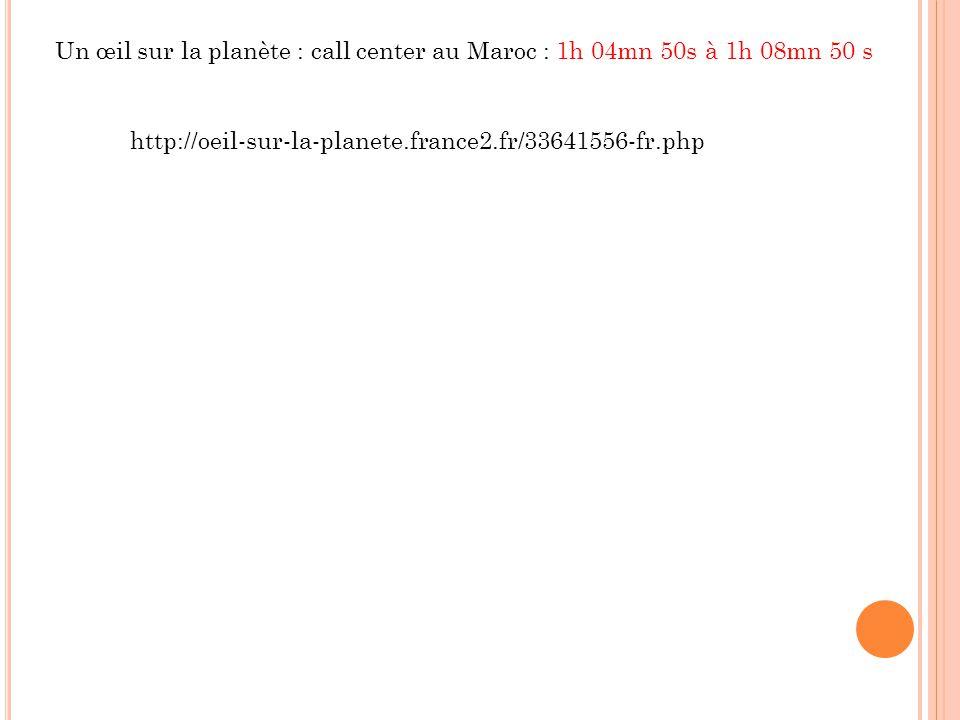 Un œil sur la planète : call center au Maroc : 1h 04mn 50s à 1h 08mn 50 s http://oeil-sur-la-planete.france2.fr/33641556-fr.php