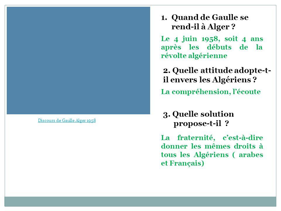 1.Quand de Gaulle se rend-il à Alger ? 3. Quelle solution propose-t-il ? 2. Quelle attitude adopte-t- il envers les Algériens ? Le 4 juin 1958, soit 4
